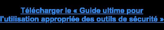 Télécharger le « Guide ultime pour  l'utilisation appropriée des outils de sécurité »