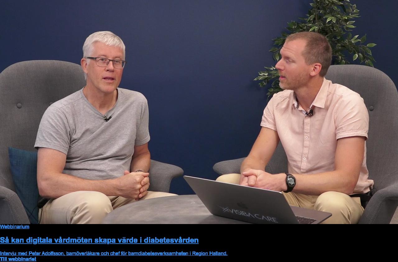 Webbinarium  Så kan digitala vårdmöten skapa värde i diabetesvården  Intervju med Peter Adolfsson, barnöverläkare och chef för  barndiabetesverksamheten i Region Halland. Till webbinariet