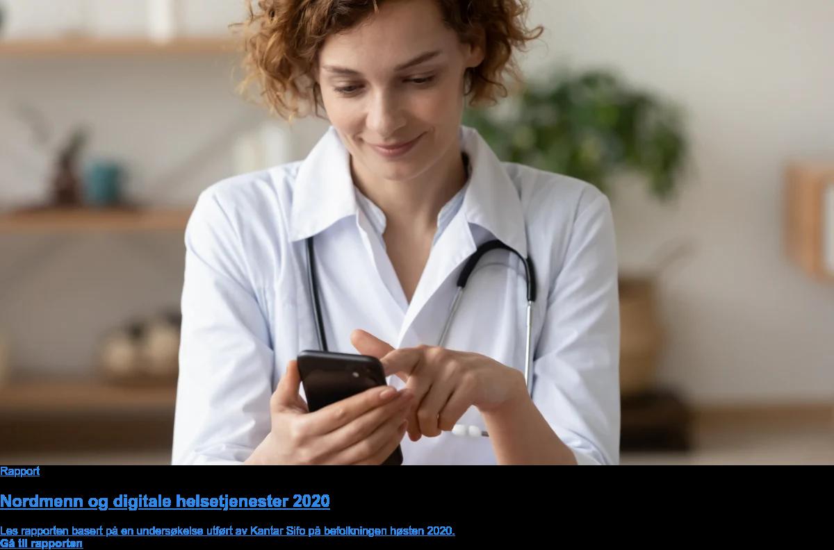 Rapport Nordmenn og digitale helsetjenester 2020 Les rapporten basert på en undersøkelse utført av Kantar Sifo på nordmenn høsten 2020. Gå til rapporten