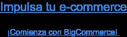 Impulsa tu e-commerce  ¡Comienza con BigCommerce!