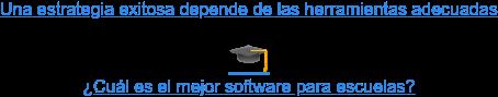 Una estrategia exitosa depende de las herramientas adecuadas   ¿Cuál es el mejor software para escuelas?