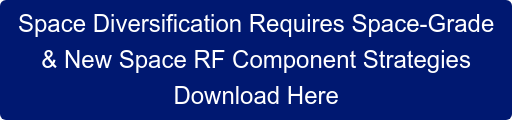 Space Diversification Requires Space-Grade  & New Space RF Component Strategies Download Here