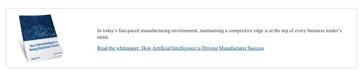 In today's fast-paced manufacturing environment, maintaining a competitive  edge is at the top of every business leader's mind.  Read the whitepaper: How Artificial Intelligence is Driving Manufacturer  Success