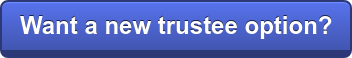 Want a new trustee option?