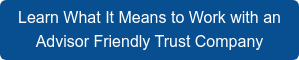 Learn What It Means to Work with an Advisor Friendly Trust Company