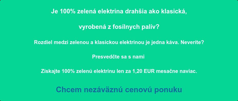 Je 100% zelená elektrina drahšia ako klasická,   vyrobená z fosílnych palív?  Rozdiel medzi zelenou a klasickou elektrinou je jedna káva. Neveríte?   Presvedčte sa s nami  Získajte 100% zelenú elektrinu len za 1,20 EUR mesačne naviac.  Chcem nezáväznú cenovú ponuku