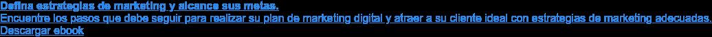 Defina estrategias de marketing y alcance sus metas.  Encuentre los pasos que debe seguir para realizar su plan de marketing digital  y atraer a su cliente ideal con estrategias de marketing adecuadas.  Descargar ebook