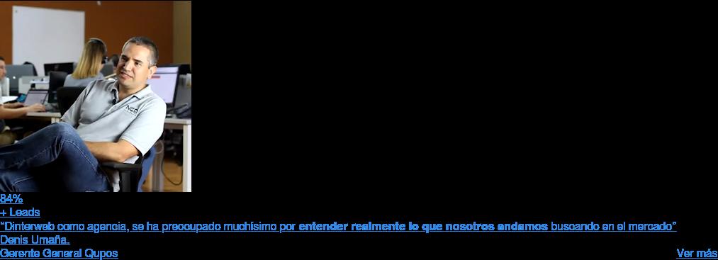 """84%  + Leads  """"Dinterweb como agencia, se ha preocupado muchísimo porentender realmente lo  que nosotros andamosbuscando en el mercado""""  Denis Umaña.  Gerente General Qupos  Ver más  <https://www.dinterweb.com/casos-de-exito/qupos/>"""