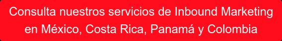 Consulta nuestros servicios deInbound Marketing  en México, Costa Rica, Panamá y Colombia