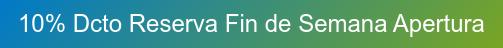 10% Dcto Reserva Fin de Semana Apertura