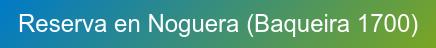 Reserva en Noguera (Baqueira 1700)