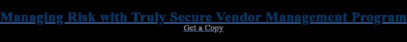 Managing Risk with Truly Secure Vendor Management Program Get a Copy