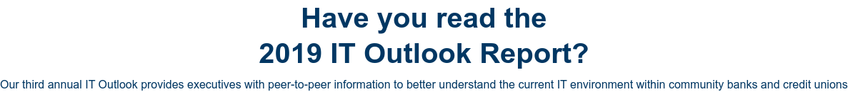 Have you read the 2019 IT Outlook Report?  Our third annual IT Outlook provides executives with peer-to-peer information  to better understand the current IT environment within community banks and  credit unions