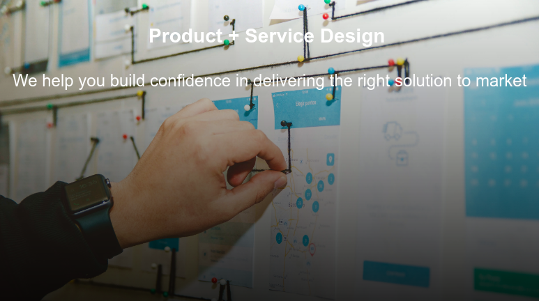 Product + Service Design   We help you build confidence in delivering the right solution to market