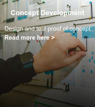 Concept Development  Design and test proof of concept Read more here >