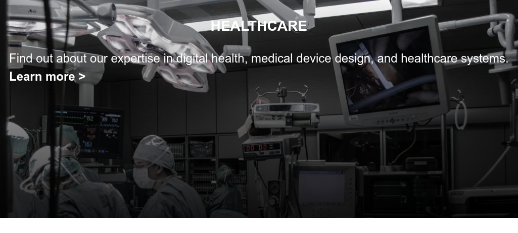 HEALTHCARE  We have extensive expertise with digital health, medical device and  pharmaceutical manufactures, and healthcare systems and institutions.