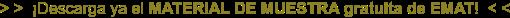 > > ¡Descarga ya el MATERIAL DE MUESTRA gratuita de EMAT! < <