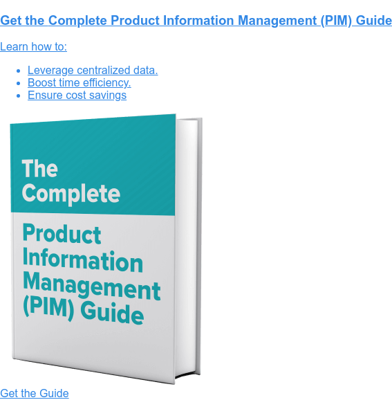 Get the Complete Product Information Management (PIM) Guide  Learn how to:   * Leverage centralized data.   * Boost time efficiency.   * Ensure cost savings Get the Guide