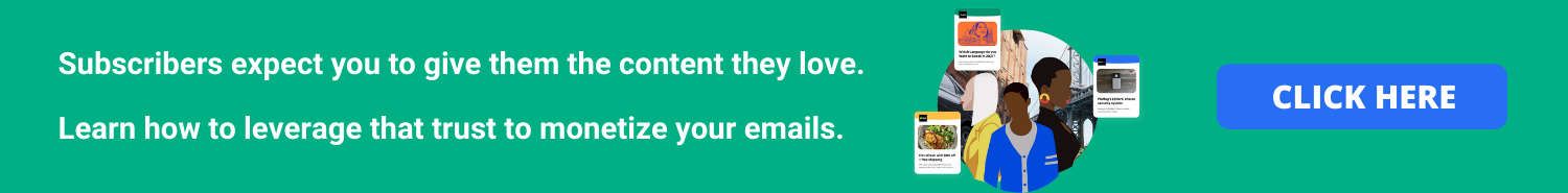 Your subscribers rely on you to give them the content they love. Learn how to leverage that trust to monetize your emails here.