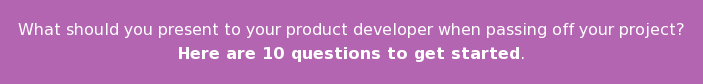 What should you present to your product developer when passing off your project? Here are 10 questions to get started.