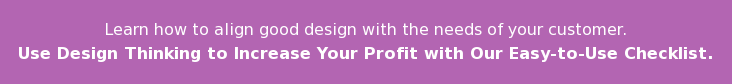Learn how to align good design with the needs of your customer. Use Design Thinking to Increase Your Profit withOur Easy-to-Use Checklist.