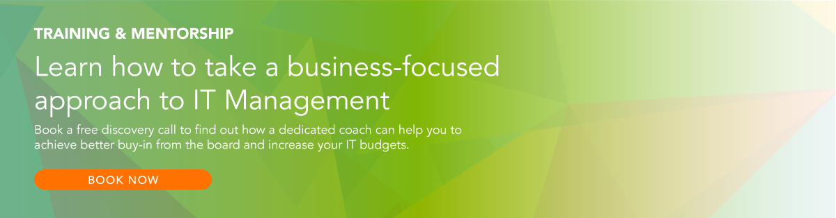 Training & Mentorship: Learn how to train a business-focused approach to IT Management. Book a free discovery call to find out how a dedicated coach can help you to achieve better buy-in from the board and increase your IT budgets. Click here to book now