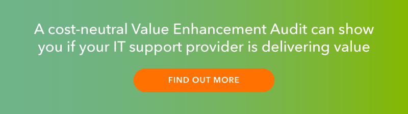 A cost-neutral value enhancement audit can show you if your IT support provider is delivering value. Click here to find out more