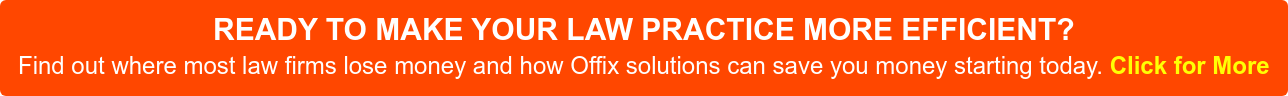 READY TO MAKE YOUR LAW PRACTICE MORE EFFICIENT? Find out where most law firms lose money and how Offix solutions can save you money starting today.Click for More