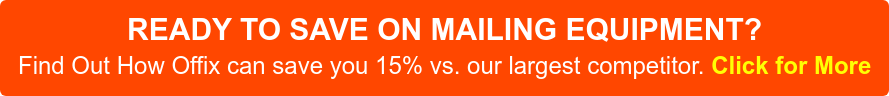 READY TO SAVE ON MAILING EQUIPMENT? Find Out How Offix can save you 15% vs. our largest competitor. Click for More