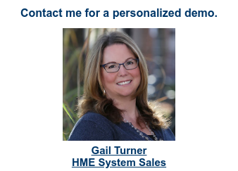 Contact me for a personalized demo.   <http://info.timssoftware.com/tims-hme-dme-software-schedule-a-demo>  Gail Turner HME System Sales