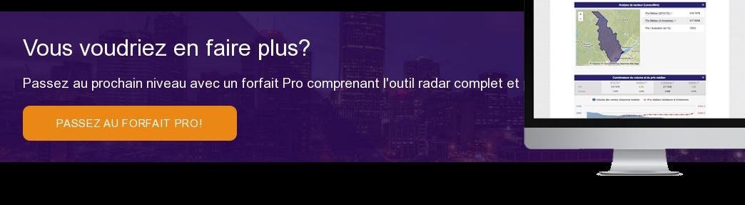 Vous voudriez en faire plus? Passez au prochain niveau avec un forfait Pro  comprenant l'outil radar complet et plusieurs autres fonctions pratiques!   Passez au forfait Pro!