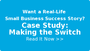 Want a Real-Life   Small Business Success Story?  Case Study:  Making the Switch  Read It Now >>