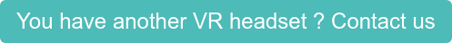 You have another VR headset ? Contact us