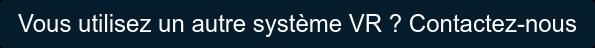 Vous utilisez un autre système VR ? Contactez-nous