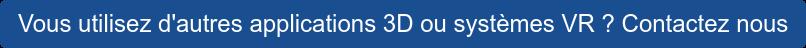 Vous utilisez d'autres applications 3D ou systèmes VR ? Contactez nous