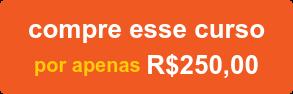 compre esse curso por apenas R$250,00