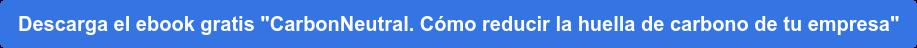 """Descarga el ebook gratis """"CarbonNeutral. Cómo reducir la huella de carbono de  tu empresa"""""""
