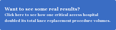 Want to see some real results? Click here to see how one critical access hospital doubled its total knee replacement procedure volumes.