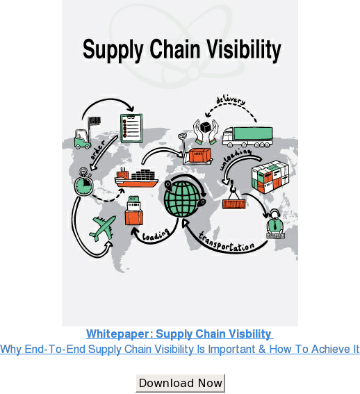 Whitepaper: Supply Chain Visbility  Why End-To-End Supply Chain Visibility Is  Important & How To Achieve It  Download Now