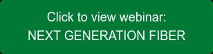 Click to view webinar: NEXT GENERATION FIBER