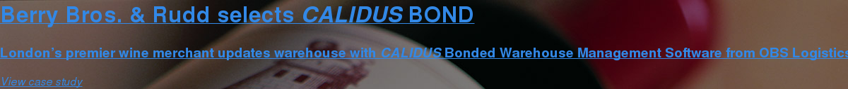 Berry Bros. & Rudd selects CALIDUS BOND  London's premier wine merchant updates warehouse with CALIDUS Bonded Warehouse  Management Software from OBS Logistics. View case study