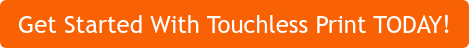 Get Started With Touchless Print TODAY!