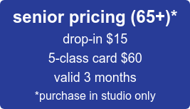 senior pricing (65+)* drop-in $15 5-class card $60 valid 3 months *purchase in studio only