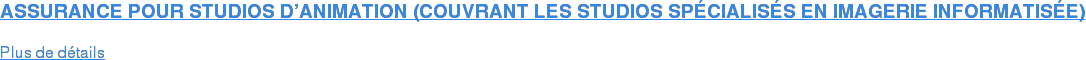 ASSURANCE POUR STUDIOS D'ANIMATION (COUVRANT LES STUDIOS SPÉCIALISÉS EN  IMAGERIE INFORMATISÉE)  Plus de détails