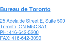 Bureau de Toronto  480 University Ave., Suite 1005 Toronto, ON M5G 1V2  416-628-5313