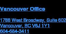 Vancouver Office  1788 West Broadway, Suite 602 Vancouver, BC V6J 1Y1  604-684-3411
