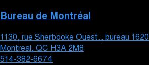 Bureau de Montréal  1130, rue Sherbooke Ouest., bureau 1620 Montreal, QC H3A 2M8  514-382-6674
