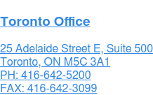 Toronto Office  25 Adelaide Street E, Suite 500 Toronto, ON M5C 3A1  PH: 416-642-5200 FAX: 416-642-3099
