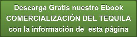 Descarga Gratis nuestro Ebook  COMERCIALIZACIÓN DEL TEQUILA con la información de esta página