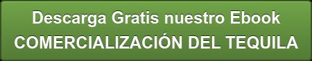 Descarga Gratis nuestro Ebook  COMERCIALIZACIÓN DEL TEQUILA